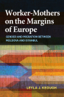 Worker-Mothers on the Margins of Europe: Gender and Migration Between Moldova and Istanbul Cover Image