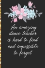 A Truly Amazing Dance Teacher Is Hard To Find, Difficult To Part With And Impossible To Forget: Thank You Appreciation Gift for Dance Teacher or Diary Cover Image