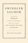 Swindler Sachem: The American Indian Who Sold His Birthright, Dropped Out of Harvard, and Conned the King of England Cover Image