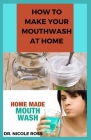 How to Make Your Mouthwash at Home: DIY Step By Step Guide In Making A Mouthwash To Protect You And Your Family Against Bacteria And Viruses. Cover Image