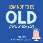 How Not to Be Old (Even If You Are) Cover Image