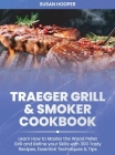 Traeger Grill and Smoker Cookbook: Learn how to Master the Wood Pellet Grill and refine your skills with 300 Tasty Recipes, Essential Techniques and T Cover Image