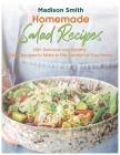 Homemade Salad Recipes: 100+ Delicious and Healthy Salad Recipes to Make in The Comfort of Your Home Cover Image
