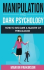 Manipulation and Dark Psychology: How to Become a Master of Persuasion! How to Analyze People with Manipulation Techniques, Hypnosis, Body Language, N Cover Image