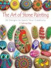 The Art of Stone Painting: 30 Designs to Spark Your Creativity Cover Image