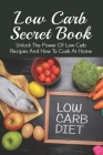 Low Carb Secret Book: Unlock The Power Of Low Carb Recipes And How To Cook At Home: Quick Low Carb Instant Pot Recipes Cover Image
