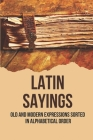 Latin Sayings: Old And Modern Expressions Sorted In Alphabetical Order: Russian Dictionary Of Proverbs Cover Image