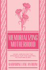 Memorializing Motherhood: Anna Jarvis and the Struggle for Control of Mother's Day (WEST VIRGINIA & APPALACHIA #15) Cover Image