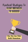 Practical Strategies To Clear Obstacles To Succeed: How You Can Make Build Momentum: Determine Success Or Failure Cover Image