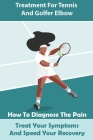 Treatment For Tennis And Golfer Elbow: How To Diagnose The Pain, Treat Your Symptoms And Speed Your Recovery: Sports Medicine Cover Image