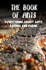 The Book Of Ants Everything About Ants Raising And Farms: Ant Farms Cover Image