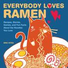 Everybody Loves Ramen: Recipes, Stories, Games, and Fun Facts About the Noodles You Love Cover Image