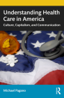 Understanding Health Care in America: Culture, Capitalism, and Communication Cover Image