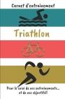 Carnet d'entraînement Triathlon Pour le suivi de vos entraînements...et de vos objectifs!!: Carnet d'entraînement pour le Triathlon, à remplir, pour l Cover Image