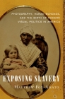 Exposing Slavery: Photography, Human Bondage, and the Birth of Modern Visual Politics in America Cover Image