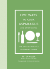 Five Ways to Cook Asparagus (and Other Recipes): The Art and Practice of Making Dinner Cover Image