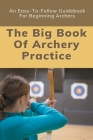 The Big Book Of Archery Practice: An Easy-To-Follow Guidebook For Beginning Archers: Archery Techniques Cover Image