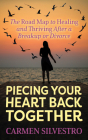 Piecing Your Heart Back Together: The Road Map to Healing and Thriving After a Breakup or Divorce Cover Image