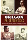 Oregon Prizefighters: Forgotten Bare-Knuckle Champions of Portland & Astoria (Sports) Cover Image