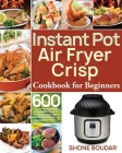 Instant Pot Air Fryer Crisp Cookbook for Beginners: 600 Easy, Healthy and Delicious Recipes for Cooking Easier, Faster and More Enjoyable for You and Cover Image