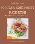 365 Popular Equipment Main Dish Recipes: Unlocking Appetizing Recipes in The Best Equipment Main Dish Cookbook! Cover Image