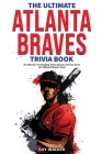 The Ultimate Atlanta Braves Trivia Book: A Collection of Amazing Trivia Quizzes and Fun Facts for Die-Hard Braves Fans! Cover Image