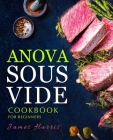 Anova Sous Vide Cookbook for Beginners: Tasty, Easy & Simple Recipes for Your Anova Sous Vide to Make at Home Everyday Cover Image