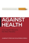 Against Health: How Health Became the New Morality (Biopolitics: Medicine) Cover Image