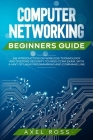 Computer Networking Beginners Guide: An Introduction on Wireless Technology and Systems Security to Pass CCNA Exam + a Hint of Linux Programming and C Cover Image