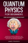 Quantum Physics for Beginners: A Simple Guide for Discovering the Hidden Side of Reality. Master the Theory of Relativity and the Mechanics of Partic Cover Image