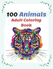 100 Animals Adult Coloring Book: Stress Relieving Animal Designs with Lions, Elephants, Dogs, Cats, and Many More, Coloring Book For Adults Cover Image