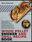 Wood Pellet Smoker and Grill Recipe Book: Never-Before-Told Ingredients to Prepare the Best Dishes Based on the Carnivore Diet for a Balanced Metaboli Cover Image