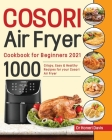 Cosori Air Fryer Cookbook for Beginners 2021: 1000 Crispy, Easy & Healthy Recipes for Your Cosori Air Fryer Cover Image