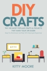 DIY Crafts (2nd Edition): The 100 Most Popular Crafts & Projects That Make Your Life Easier, Keep You Entertained, And Help With Cleaning & Orga Cover Image