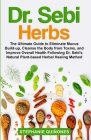 Dr. Sebi Herbs: The Ultimate Guide to Eliminate Mucus Build-up, Cleanse the Body from Toxins, and Improve Overall Health Following Dr. Cover Image