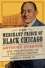 The Merchant Prince of Black Chicago: Anthony Overton and the Building of a Financial Empire Cover Image
