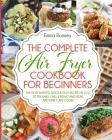 The Complete Air Fryer Cookbook for Beginners: The Most Wanted, Quick & Easy Recipes in 2020 to Fry, Bake, Chill & Roast and More. Anyone Can Cook! Cover Image