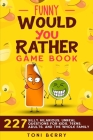 Funny Would You Rather Game Book: 227 Silly, Hilarious, Unreal Questions for Kids, Teens, Adults and the whole Family Cover Image