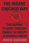 The Insane Chicago Way: The Daring Plan by Chicago Gangs to Create a Spanish Mafia Cover Image
