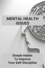 Mental Health Issues: Simple Habits To Improve Your Self-Discipline: Core Ideas Of Developing Discipline Cover Image