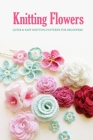 Knitting Flowers: Quick & Easy Knitting Patterns for Beginners: Flowers Knit Book Cover Image