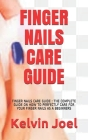 Finger Nails Care Guide: Finger Nails Care Guide: The Complete Guide on How to Perfectly Care for Your Finger Nails as a Beginners Cover Image
