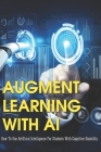 Augment Learning With AI: How To Use Artificial Intelligence For Students With Cognitive Disability: Future Of Augmented Reality In Education Cover Image