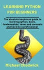Learning Python For Beginners: The Absolute Beginners Guide To Learning Python, Basis, Fundamentals, Terms, And Concepts And Become A Professional Cover Image