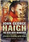 John George Haigh, the Acid-Bath Murderer: A Portrait of a Serial Killer and His Victims Cover Image
