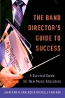 The Band Director's Guide to Success: A Survival Guide for New Music Educators Cover Image