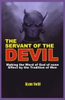 The Servant of the Devil: Making the Word of God none Effect by the Tradition of Man Cover Image