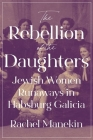 The Rebellion of the Daughters: Jewish Women Runaways in Habsburg Galicia (Jews #1) Cover Image