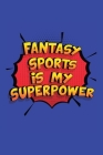 Fantasy Sports Is My Superpower: A 6x9 Inch Softcover Diary Notebook With 110 Blank Lined Pages. Funny Fantasy Sports Journal to write in. Fantasy Spo Cover Image