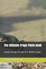The Ultimate Frogs Photo Book: Looking Through The Eyes Of A Wildlife Croaker Cover Image